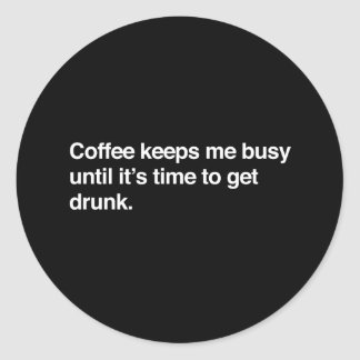 Coffee Keeps Me Busy Until Its Time To Get Drunk Classic Round Sticker