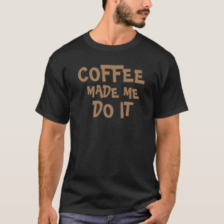 coffee made me do it funny t-shirt