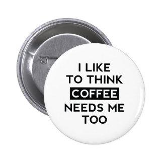 Coffee Needs Me Too 6 Cm Round Badge
