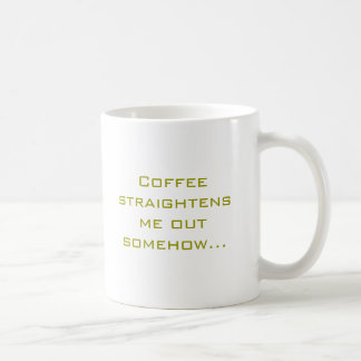 Coffee straightens me out somehow... basic white mug