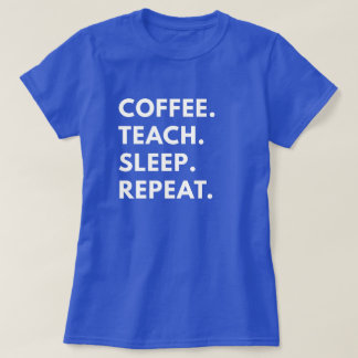 Coffee. Teach. Sleep. Repeat. T-Shirt