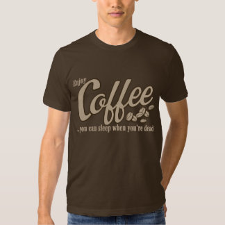 Coffee you can sleep when you're dead tshirt