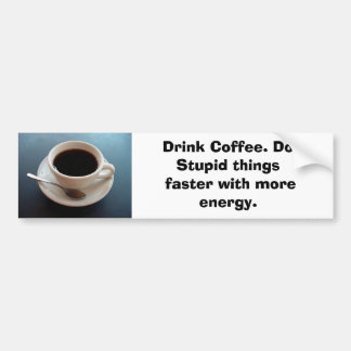 coffeecup, Drink Coffee. Do Stupid things faste... Bumper Sticker