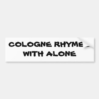 Cologne rhymes with Alone Bumper Sticker