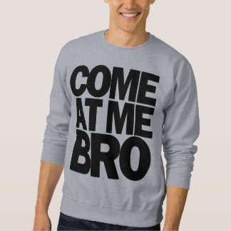 come at me bro sweatshirt