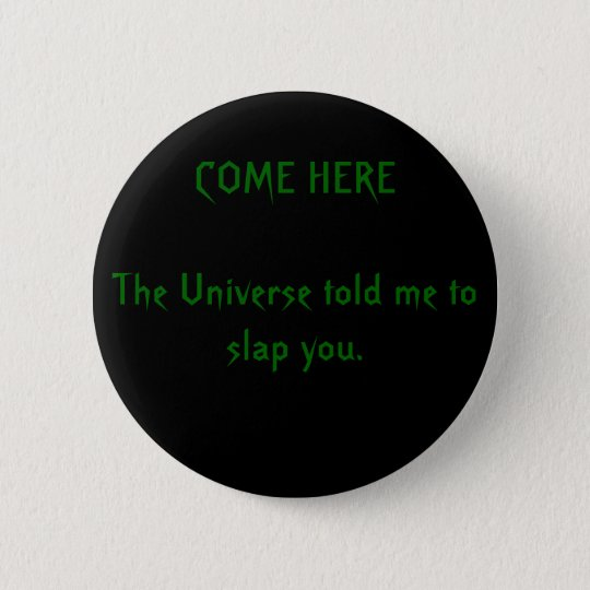 COME HERE The Universe told me to slap you. 6 Cm Round Badge