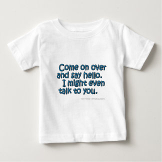 Come on over and say hello. I might even talk.... Baby T-Shirt