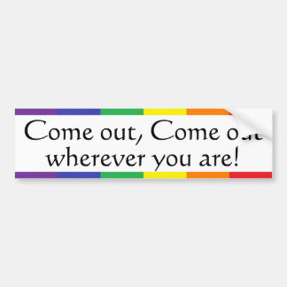 Come out, Come out, wherever ... Bumper Sticker