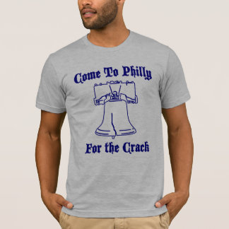 Come to Philly for the Crack. T-Shirt