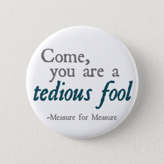 Come, You Are A Tedious Fool 6 Cm Round Badge