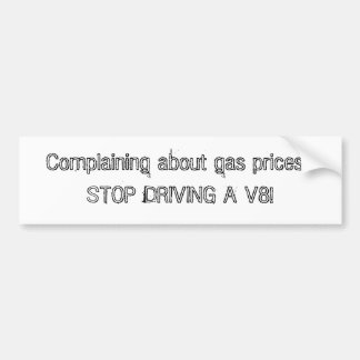 Complaining about gas prices? STOP DRIVING A V8! Bumper Sticker