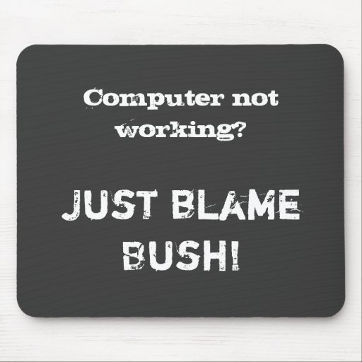 Computer not working?, Just blame Bush! Mousepads