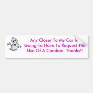 condom, Any Closer To My Car Im Going To Have T... Bumper Sticker