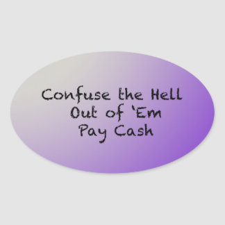 Confuse the hell out of Everybody-Pay Cash Oval Sticker