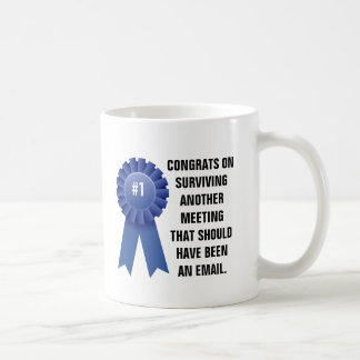Congratulations on surviving another meeting that coffee mug