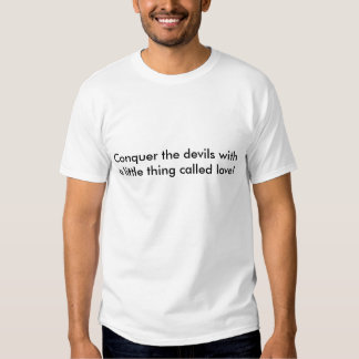 Conquer the devils with a little thing called l... tshirts