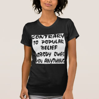 Contrary To Popular Belief Nobody Owes You Tshirt