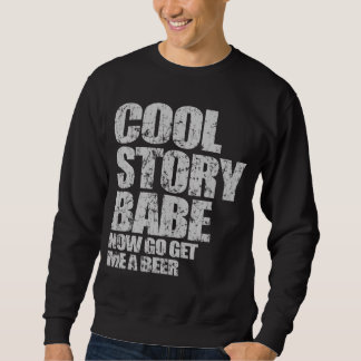 Cool Story Babe. Now go get me a beer Sweatshirt