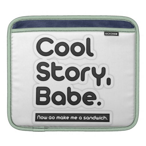 Cool Story Babe, Now Go Make Me a Sandwich Sleeve For iPads