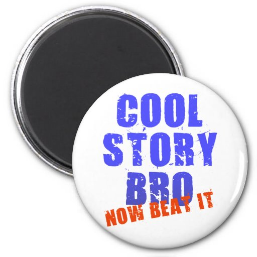 COOL STORY BRO NOW BEAT IT MAGNET