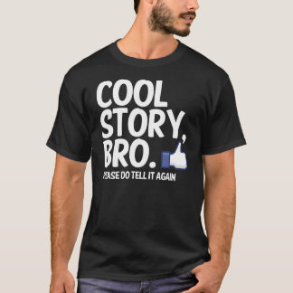 COOL STORY BRO, PLEASE DO TELL IT AGAIN T-Shirt
