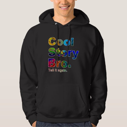 Cool Story Bro. Tell it again.  The Original 9AGSS Hoodie