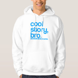 COOL STORY BRO YOU SHOULD TELL THAT AT PARTIES HOODY
