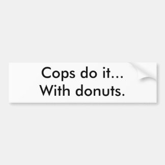 Cops do it...With donuts. Bumper Sticker