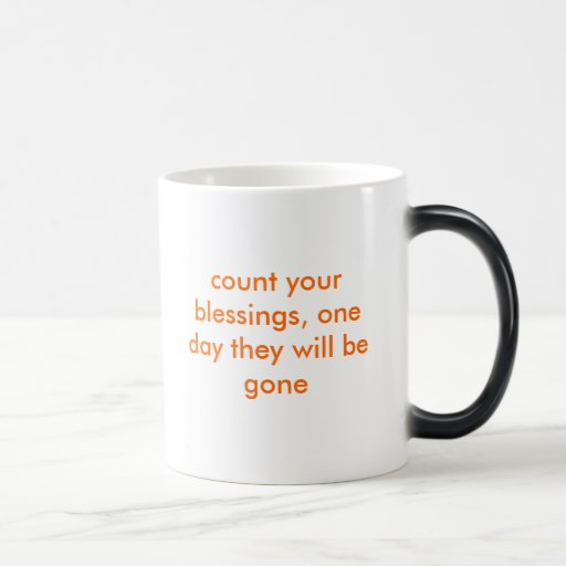 count your blessings, one day they will be gone mugs