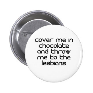 COVER ME IN CHOCOLATE AND THROW ME TO THE LESBIANS 6 CM ROUND BADGE