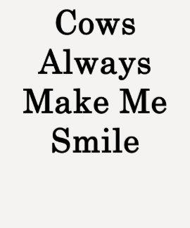 Cows Always Make Me Smile T Shirt