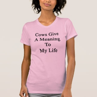 Cows Give A Meaning To My Life T-shirts