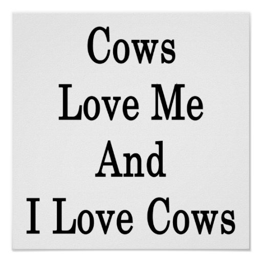 Cows Love Me And I Love Cows Posters