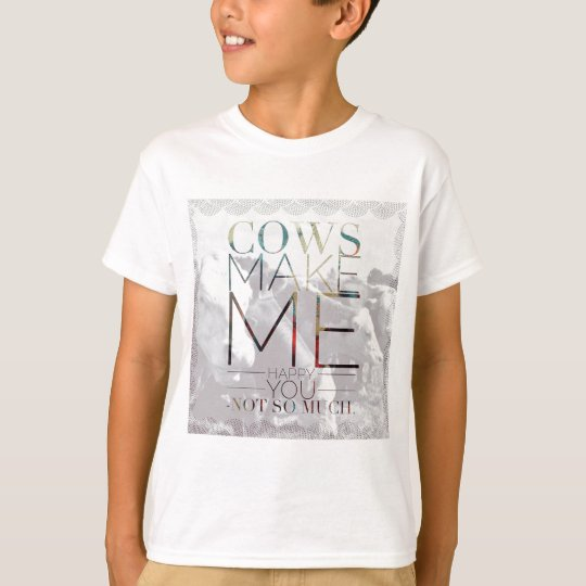 Cows Make Me Happy. You not so much. T-Shirt