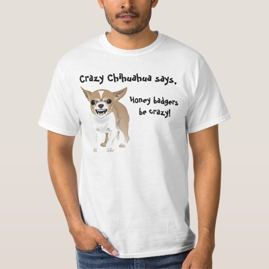 Crazy Chihuahua, Honey badgers be crazy T-Shirt