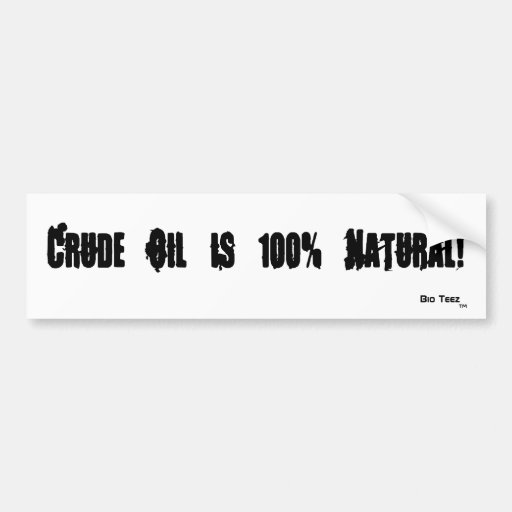 Crude Oil is 100% Natural!, Bio Teez , TM Bumper Sticker