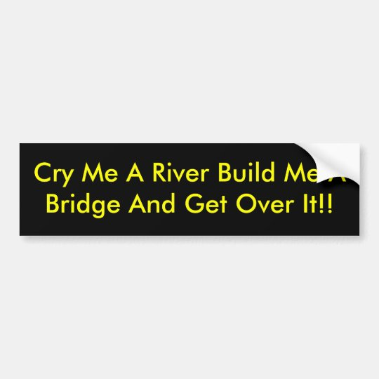 Cry Me A River Build Me A Bridge And Get Over It!! Bumper Sticker