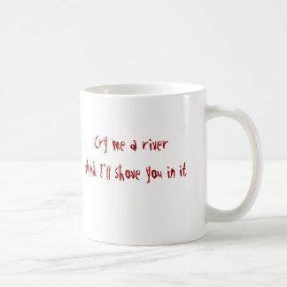 Cry me a riverAnd I'll shove you in it Basic White Mug
