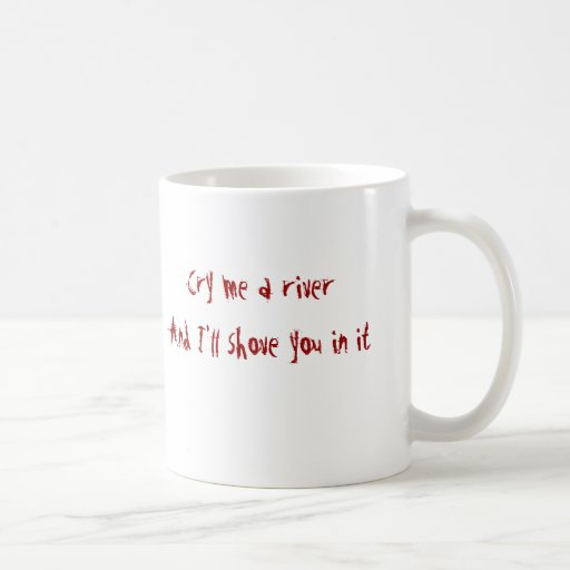 Cry me a riverAnd I'll shove you in it Coffee Mugs