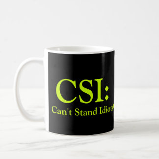 CSI: Can't Stand Idiots Coffee Mug