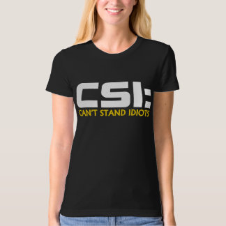 CSI: CAN'T STAND IDIOTS Humor TEES