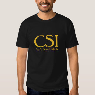 CSI. Can't Stand Idiots. Insult Humor Shirt