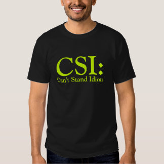 CSI Can't Stand Idiots Tshirts