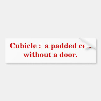 Cubicle :  a padded cell without a door. bumper sticker