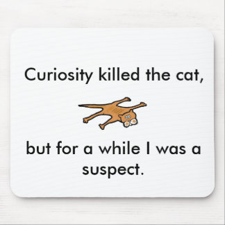 Curiosity killed the cat, but for a while . . mouse mat