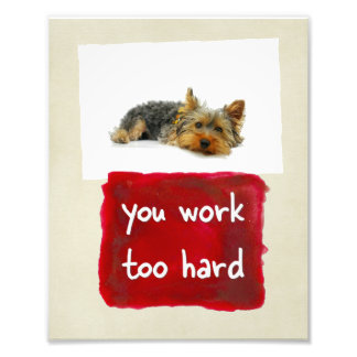 Custom You Work Too Hard Dog Photo Print