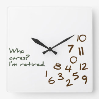 Customizable Who Cares? I'm retired. Square Wall Clock
