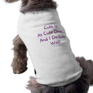 Cute Is As Cute Does And I Do Cute Well dog shirt