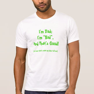 """DAD SHIRT /""""I'M DAD; I'M """"BAD"""", AND THAT'S GOOD"""""""
