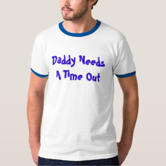 Daddy Needs A Time Out  2 T-Shirt
